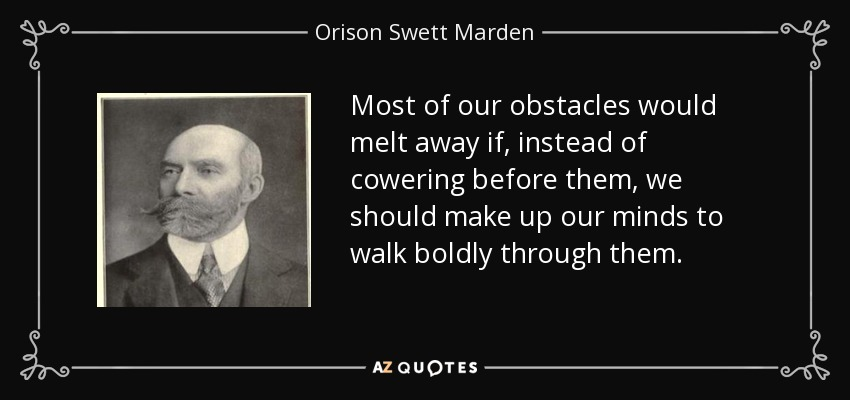 Most of our obstacles would melt away if, instead of cowering before them, we should make up our minds to walk boldly through them. - Orison Swett Marden