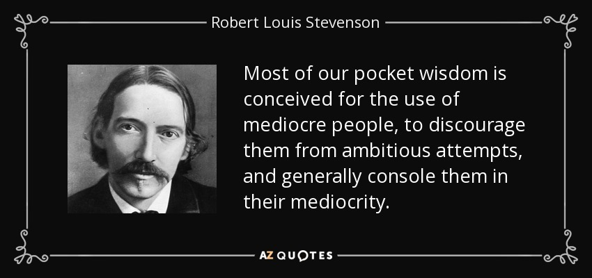 Most of our pocket wisdom is conceived for the use of mediocre people, to discourage them from ambitious attempts, and generally console them in their mediocrity. - Robert Louis Stevenson
