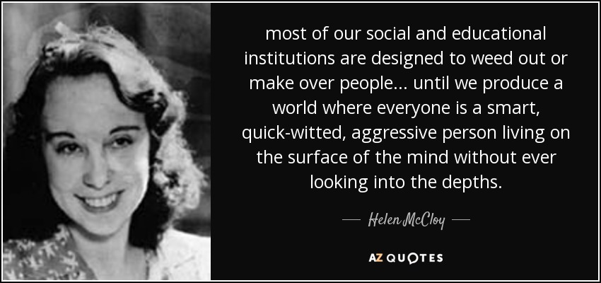 most of our social and educational institutions are designed to weed out or make over people ... until we produce a world where everyone is a smart, quick-witted, aggressive person living on the surface of the mind without ever looking into the depths. - Helen McCloy