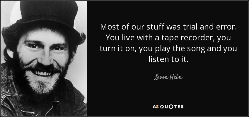Most of our stuff was trial and error. You live with a tape recorder, you turn it on, you play the song and you listen to it. - Levon Helm