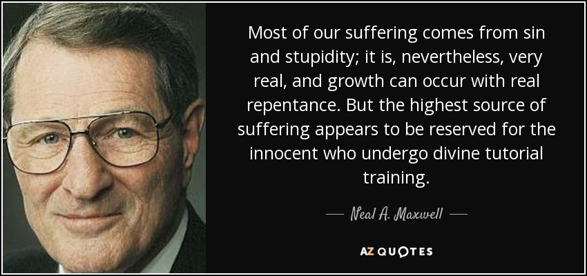 Most of our suffering comes from sin and stupidity; it is, nevertheless, very real, and growth can occur with real repentance. But the highest source of suffering appears to be reserved for the innocent who undergo divine tutorial training. - Neal A. Maxwell