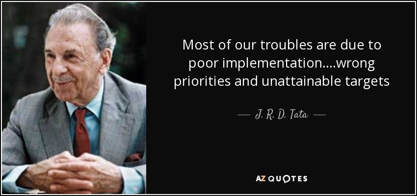 Most of our troubles are due to poor implementation….wrong priorities and unattainable targets - J. R. D. Tata