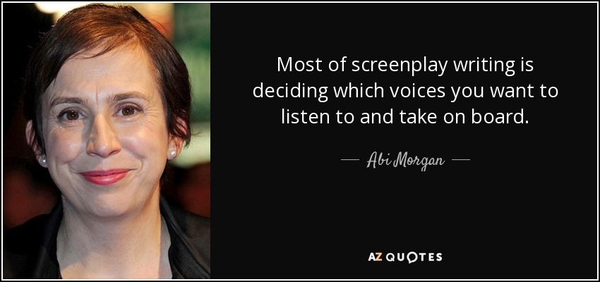 Most of screenplay writing is deciding which voices you want to listen to and take on board. - Abi Morgan