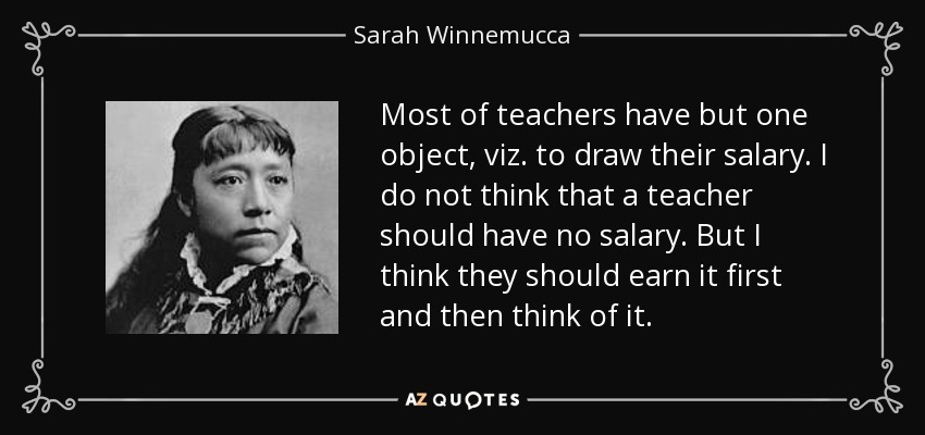 Most of teachers have but one object, viz. to draw their salary. I do not think that a teacher should have no salary. But I think they should earn it first and then think of it. - Sarah Winnemucca