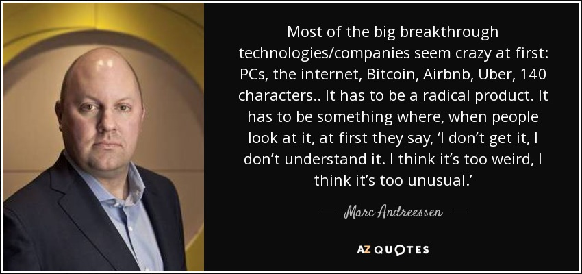 Most of the big breakthrough technologies/companies seem crazy at first: PCs, the internet, Bitcoin, Airbnb, Uber, 140 characters.. It has to be a radical product. It has to be something where, when people look at it, at first they say, 'I don't get it, I don't understand it. I think it's too weird, I think it's too unusual.' - Marc Andreessen
