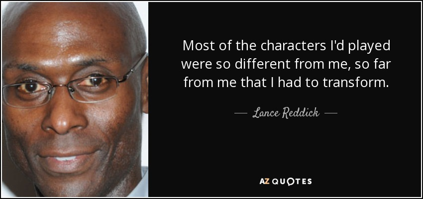 Most of the characters I'd played were so different from me, so far from me that I had to transform. - Lance Reddick