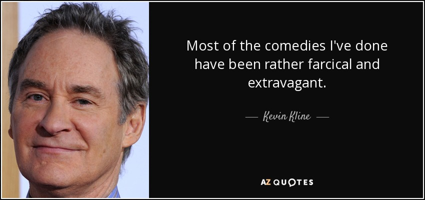 Most of the comedies I've done have been rather farcical and extravagant. - Kevin Kline