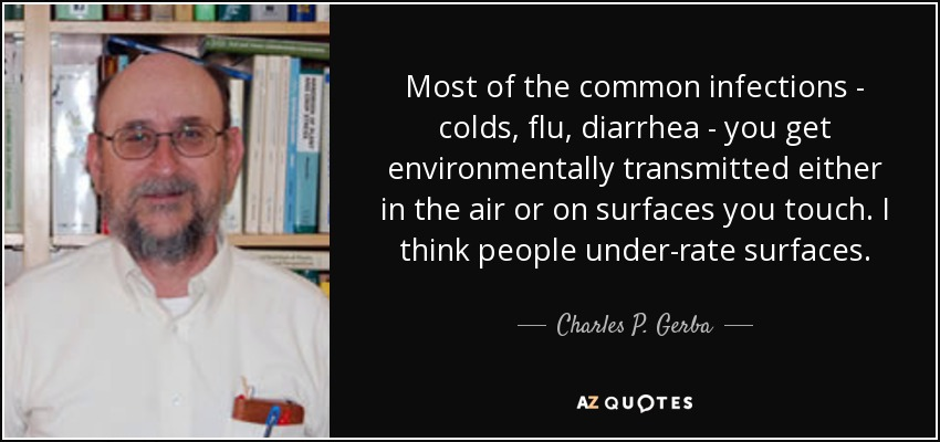 Most of the common infections - colds, flu, diarrhea - you get environmentally transmitted either in the air or on surfaces you touch. I think people under-rate surfaces. - Charles P. Gerba