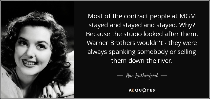 Most of the contract people at MGM stayed and stayed and stayed. Why? Because the studio looked after them. Warner Brothers wouldn't - they were always spanking somebody or selling them down the river. - Ann Rutherford
