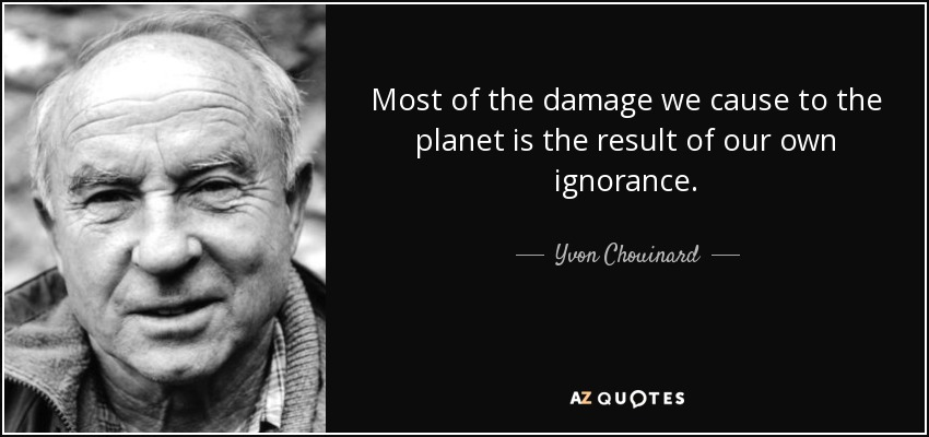 Most of the damage we cause to the planet is the result of our own ignorance. - Yvon Chouinard