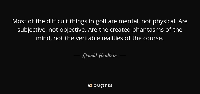 Most of the difficult things in golf are mental, not physical. Are subjective, not objective. Are the created phantasms of the mind, not the veritable realities of the course. - Arnold Haultain