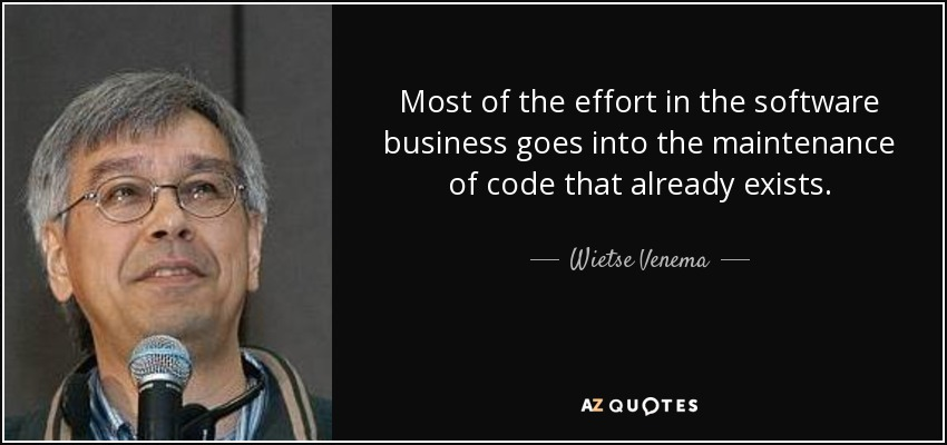 Most of the effort in the software business goes into the maintenance of code that already exists. - Wietse Venema