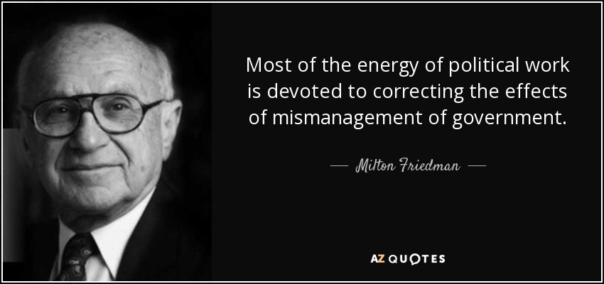 Most of the energy of political work is devoted to correcting the effects of mismanagement of government. - Milton Friedman