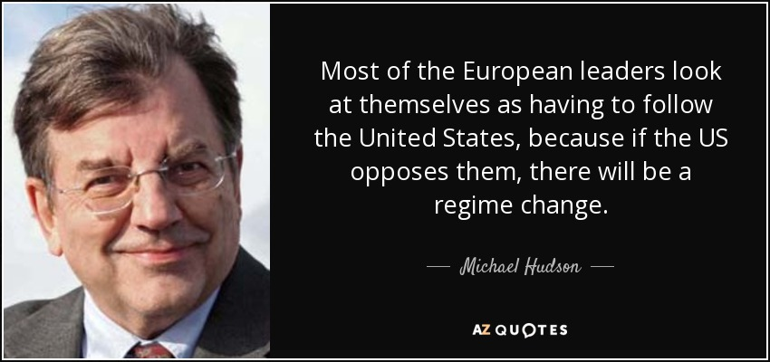 Most of the European leaders look at themselves as having to follow the United States, because if the US opposes them, there will be a regime change. - Michael Hudson