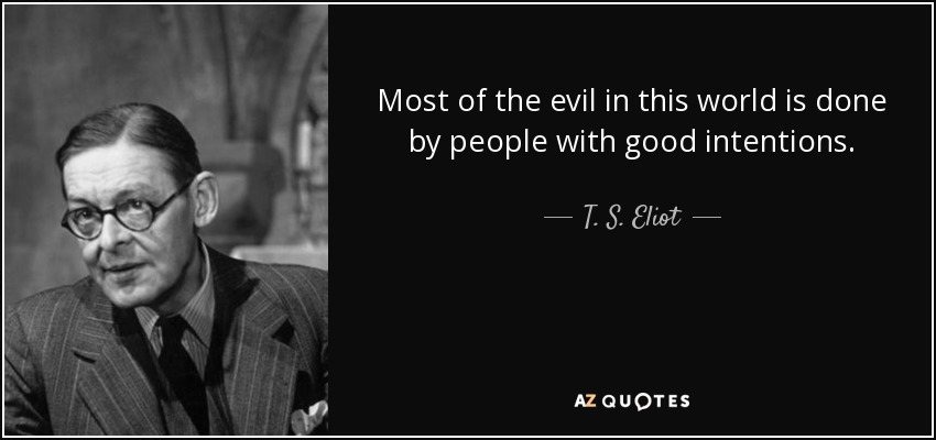 Most of the evil in this world is done by people with good intentions. - T. S. Eliot
