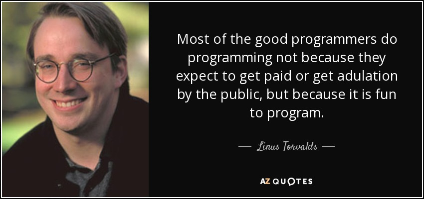 Most of the good programmers do programming not because they expect to get paid or get adulation by the public, but because it is fun to program. - Linus Torvalds