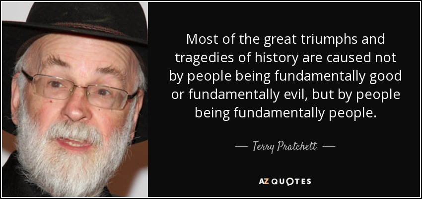 Most of the great triumphs and tragedies of history are caused not by people being fundamentally good or fundamentally evil, but by people being fundamentally people. - Terry Pratchett