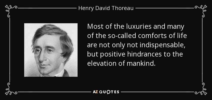 Most of the luxuries and many of the so-called comforts of life are not only not indispensable, but positive hindrances to the elevation of mankind. - Henry David Thoreau