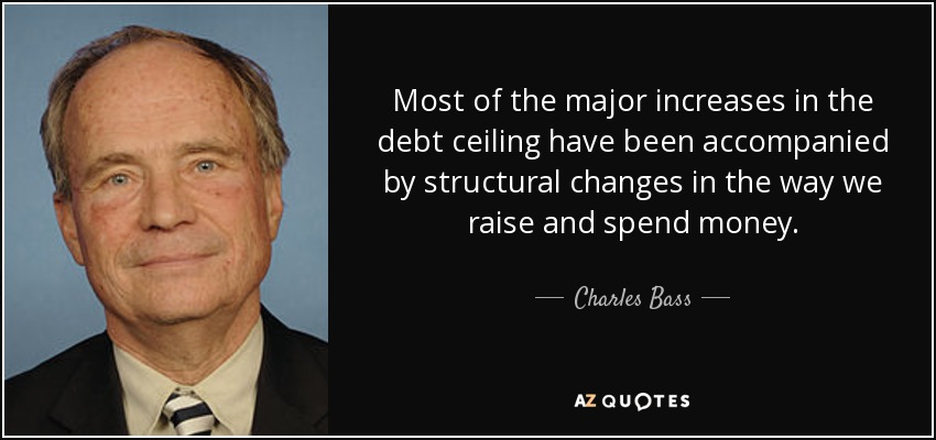 Most of the major increases in the debt ceiling have been accompanied by structural changes in the way we raise and spend money. - Charles Bass