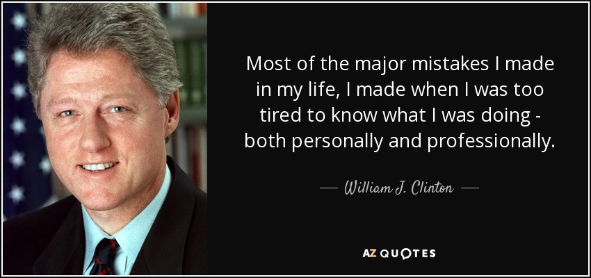 Most of the major mistakes I made in my life, I made when I was too tired to know what I was doing - both personally and professionally. - William J. Clinton