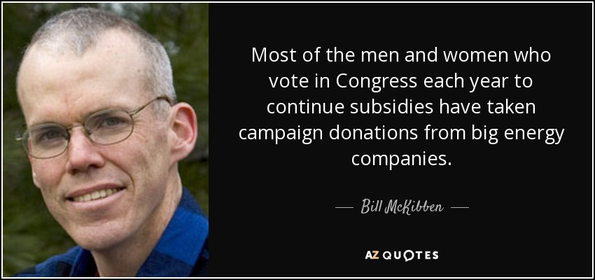 Most of the men and women who vote in Congress each year to continue subsidies have taken campaign donations from big energy companies. - Bill McKibben