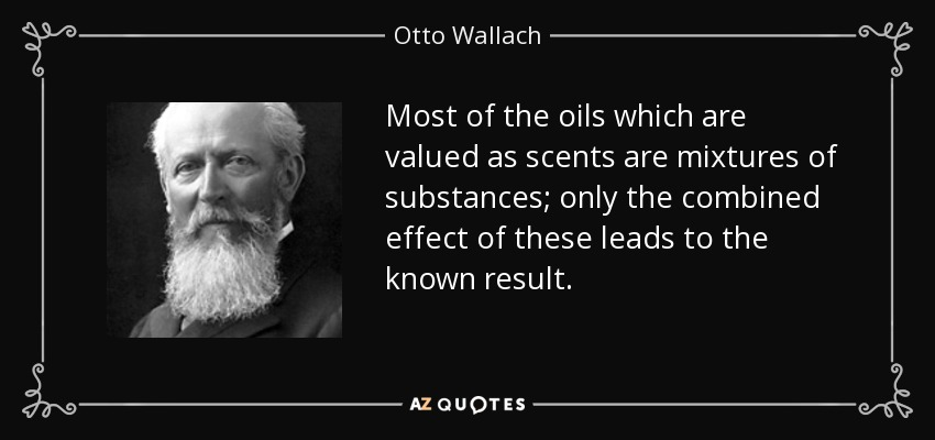 Most of the oils which are valued as scents are mixtures of substances; only the combined effect of these leads to the known result. - Otto Wallach