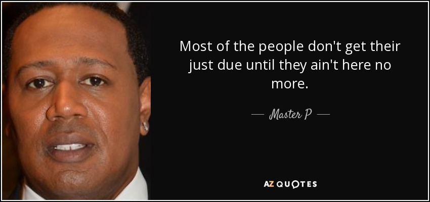 Most of the people don't get their just due until they ain't here no more. - Master P