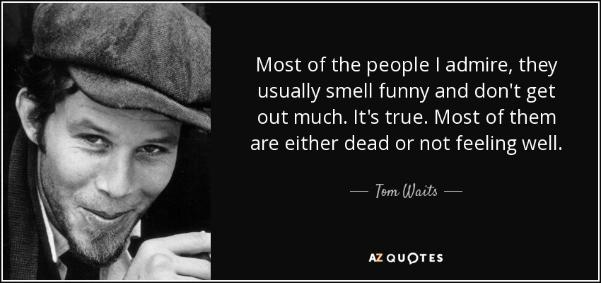 Most of the people I admire, they usually smell funny and don't get out much. It's true. Most of them are either dead or not feeling well. - Tom Waits