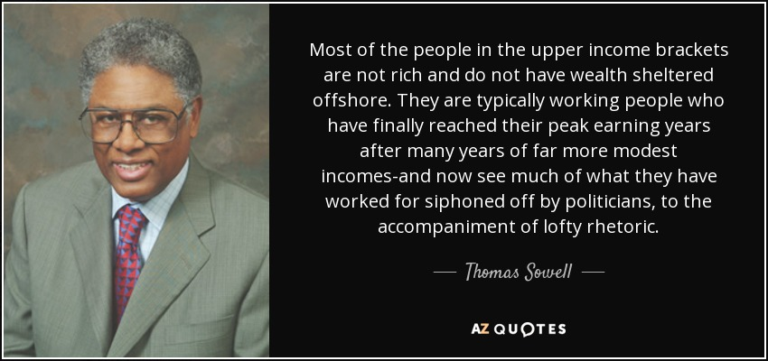Most of the people in the upper income brackets are not rich and do not have wealth sheltered offshore. They are typically working people who have finally reached their peak earning years after many years of far more modest incomes-and now see much of what they have worked for siphoned off by politicians, to the accompaniment of lofty rhetoric. - Thomas Sowell