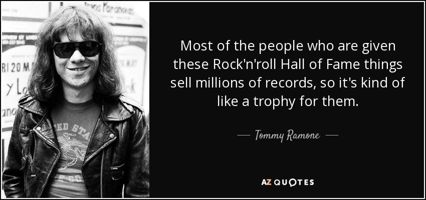 Most of the people who are given these Rock'n'roll Hall of Fame things sell millions of records, so it's kind of like a trophy for them. - Tommy Ramone