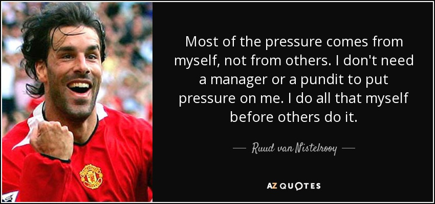 Most of the pressure comes from myself, not from others. I don't need a manager or a pundit to put pressure on me. I do all that myself before others do it. - Ruud van Nistelrooy