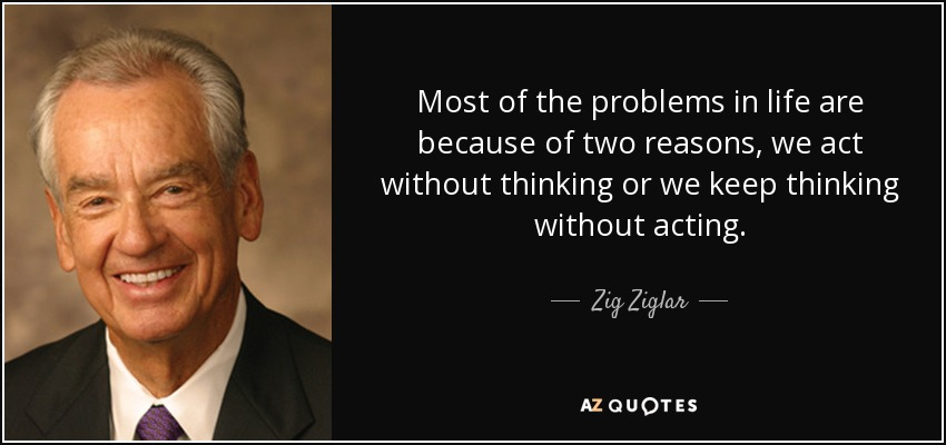 Most of the problems in life are because of two reasons, we act without thinking or we keep thinking without acting. - Zig Ziglar