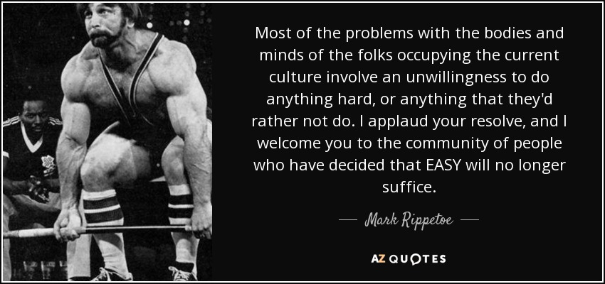 Most of the problems with the bodies and minds of the folks occupying the current culture involve an unwillingness to do anything hard, or anything that they'd rather not do. I applaud your resolve, and I welcome you to the community of people who have decided that EASY will no longer suffice. - Mark Rippetoe