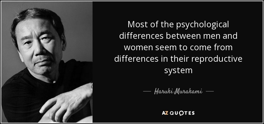 Most of the psychological differences between men and women seem to come from differences in their reproductive system - Haruki Murakami