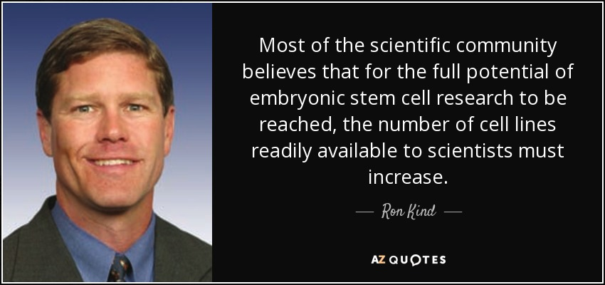 Most of the scientific community believes that for the full potential of embryonic stem cell research to be reached, the number of cell lines readily available to scientists must increase. - Ron Kind