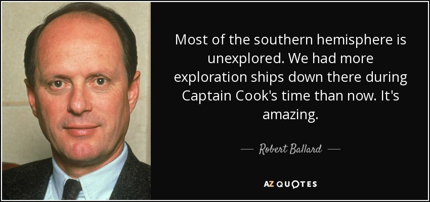 Most of the southern hemisphere is unexplored. We had more exploration ships down there during Captain Cook's time than now. It's amazing. - Robert Ballard