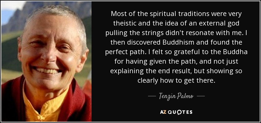 Most of the spiritual traditions were very theistic and the idea of an external god pulling the strings didn't resonate with me. I then discovered Buddhism and found the perfect path. I felt so grateful to the Buddha for having given the path, and not just explaining the end result, but showing so clearly how to get there. - Tenzin Palmo