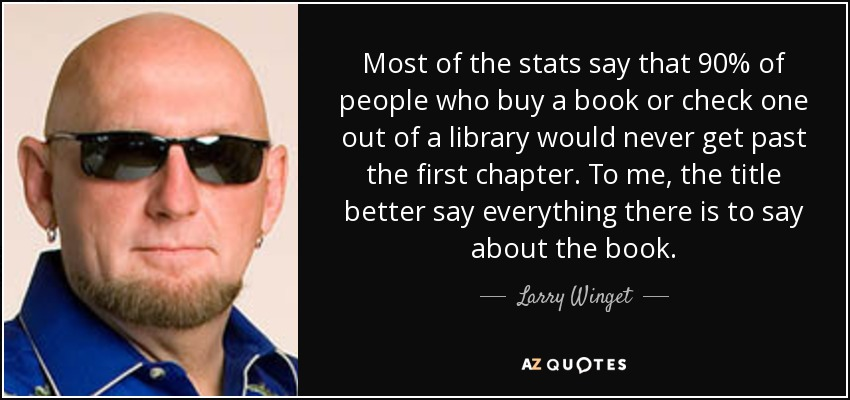 Most of the stats say that 90% of people who buy a book or check one out of a library would never get past the first chapter. To me, the title better say everything there is to say about the book. - Larry Winget