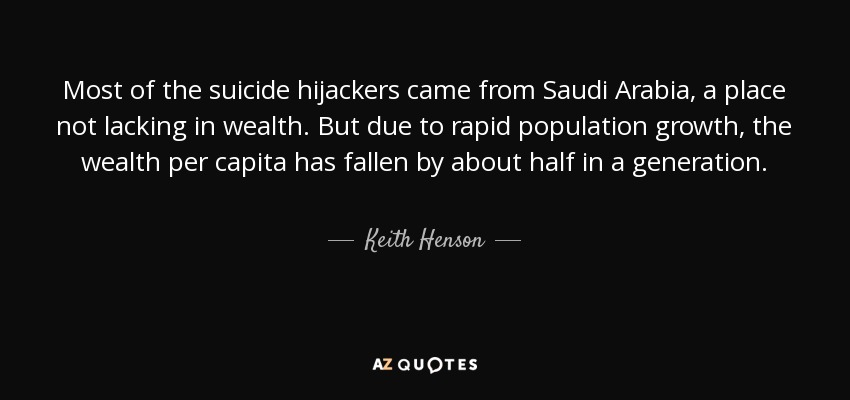 Most of the suicide hijackers came from Saudi Arabia, a place not lacking in wealth. But due to rapid population growth, the wealth per capita has fallen by about half in a generation. - Keith Henson