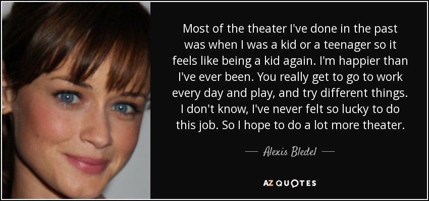 Most of the theater I've done in the past was when I was a kid or a teenager so it feels like being a kid again. I'm happier than I've ever been. You really get to go to work every day and play, and try different things. I don't know, I've never felt so lucky to do this job. So I hope to do a lot more theater. - Alexis Bledel