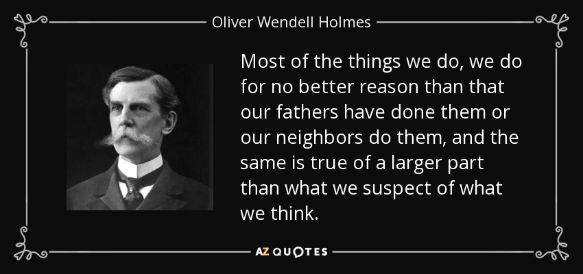 Most of the things we do, we do for no better reason than that our fathers have done them or our neighbors do them, and the same is true of a larger part than what we suspect of what we think. - Oliver Wendell Holmes, Jr.
