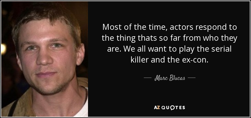 Most of the time, actors respond to the thing thats so far from who they are. We all want to play the serial killer and the ex-con. - Marc Blucas