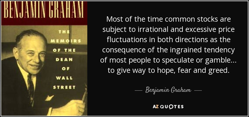 Most of the time common stocks are subject to irrational and excessive price fluctuations in both directions as the consequence of the ingrained tendency of most people to speculate or gamble... to give way to hope, fear and greed. - Benjamin Graham