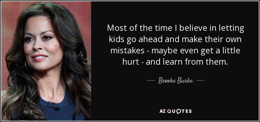 Most of the time I believe in letting kids go ahead and make their own mistakes - maybe even get a little hurt - and learn from them. - Brooke Burke