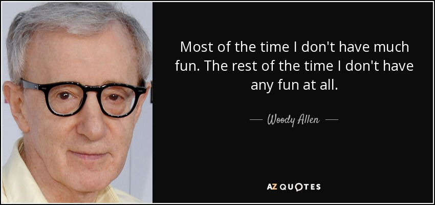 Most of the time I don't have much fun. The rest of the time I don't have any fun at all. - Woody Allen