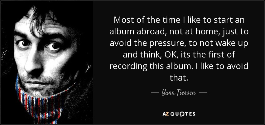 Most of the time I like to start an album abroad, not at home, just to avoid the pressure, to not wake up and think, OK, its the first of recording this album. I like to avoid that. - Yann Tiersen