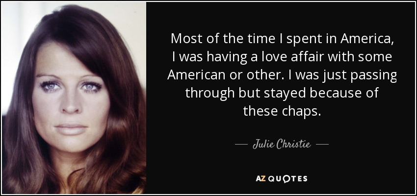 Most of the time I spent in America, I was having a love affair with some American or other. I was just passing through but stayed because of these chaps. - Julie Christie