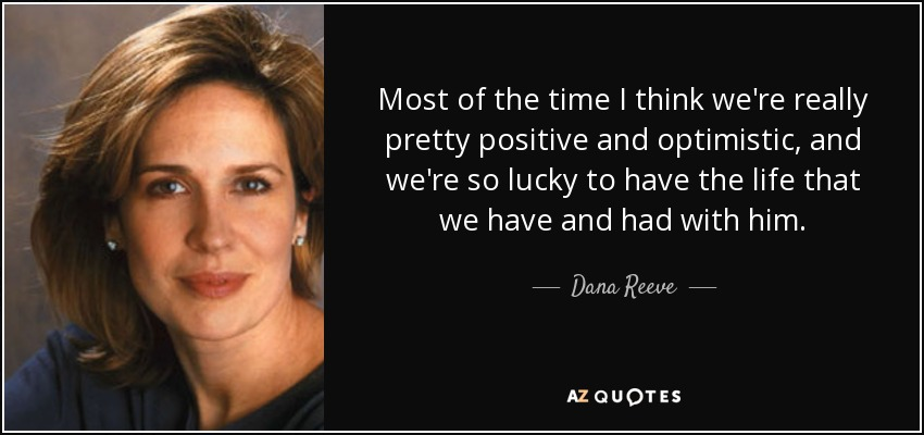 Most of the time I think we're really pretty positive and optimistic, and we're so lucky to have the life that we have and had with him. - Dana Reeve