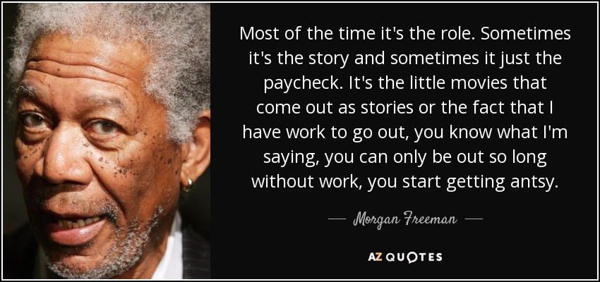 Most of the time it's the role. Sometimes it's the story and sometimes it just the paycheck. It's the little movies that come out as stories or the fact that I have work to go out, you know what I'm saying, you can only be out so long without work, you start getting antsy. - Morgan Freeman