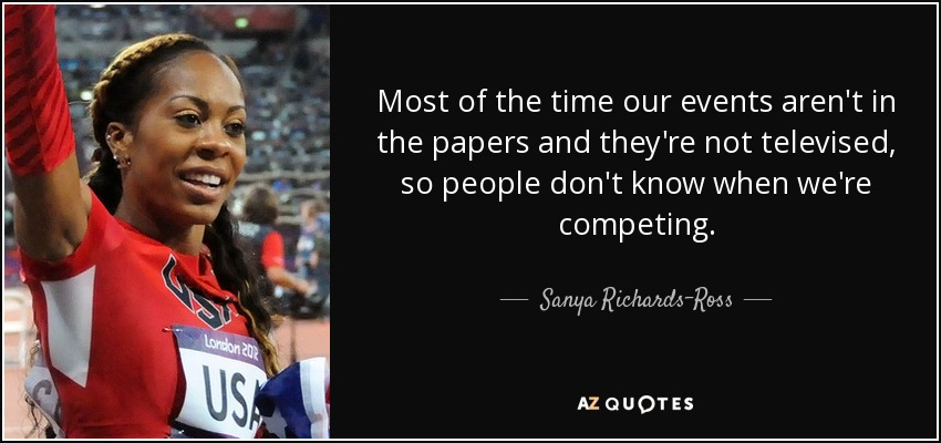 Most of the time our events aren't in the papers and they're not televised, so people don't know when we're competing. - Sanya Richards-Ross